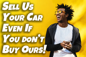 Sell Us Your Car! Even if you're not in the market to buy a car, we want your car. We make it easy for you to sell your car! We pay top dollar!